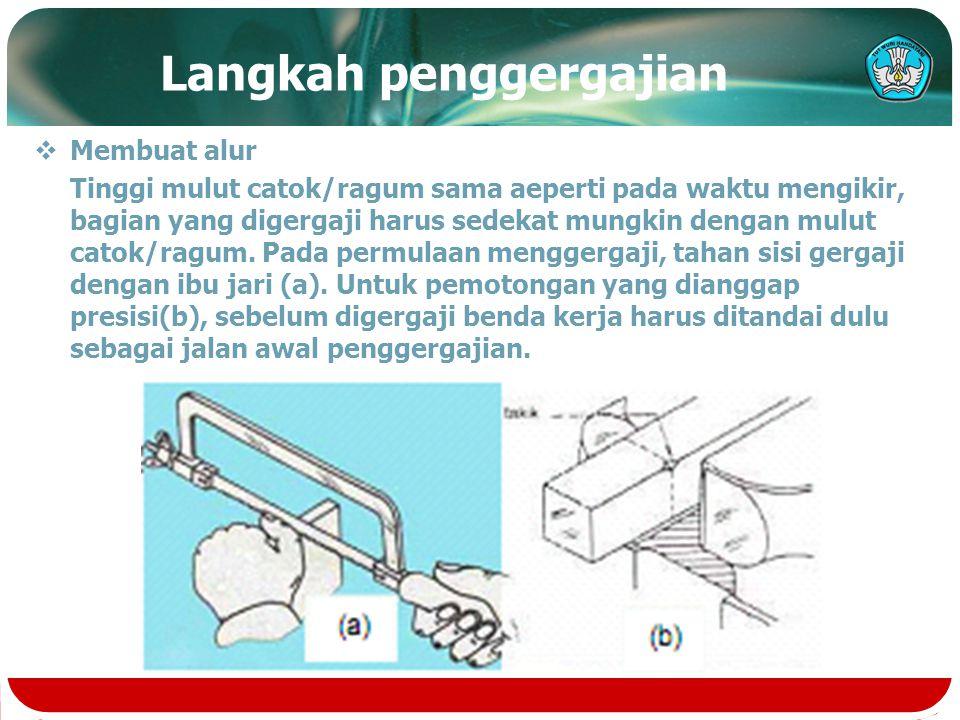 Langkah penggergajian  Membuat alur Tinggi mulut catok/ragum sama aeperti pada waktu mengikir, bagian yang digergaji harus sedekat mungkin dengan mul