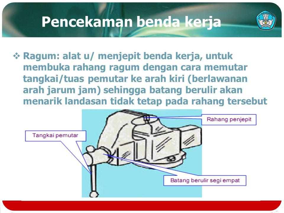 Pencekaman benda kerja  Ragum: alat u/ menjepit benda kerja, untuk membuka rahang ragum dengan cara memutar tangkai/tuas pemutar ke arah kiri (berlaw