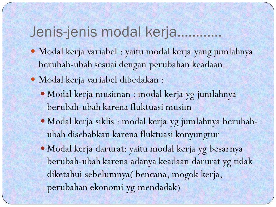 Jenis-jenis modal kerja............ Modal kerja variabel : yaitu modal kerja yang jumlahnya berubah-ubah sesuai dengan perubahan keadaan. Modal kerja