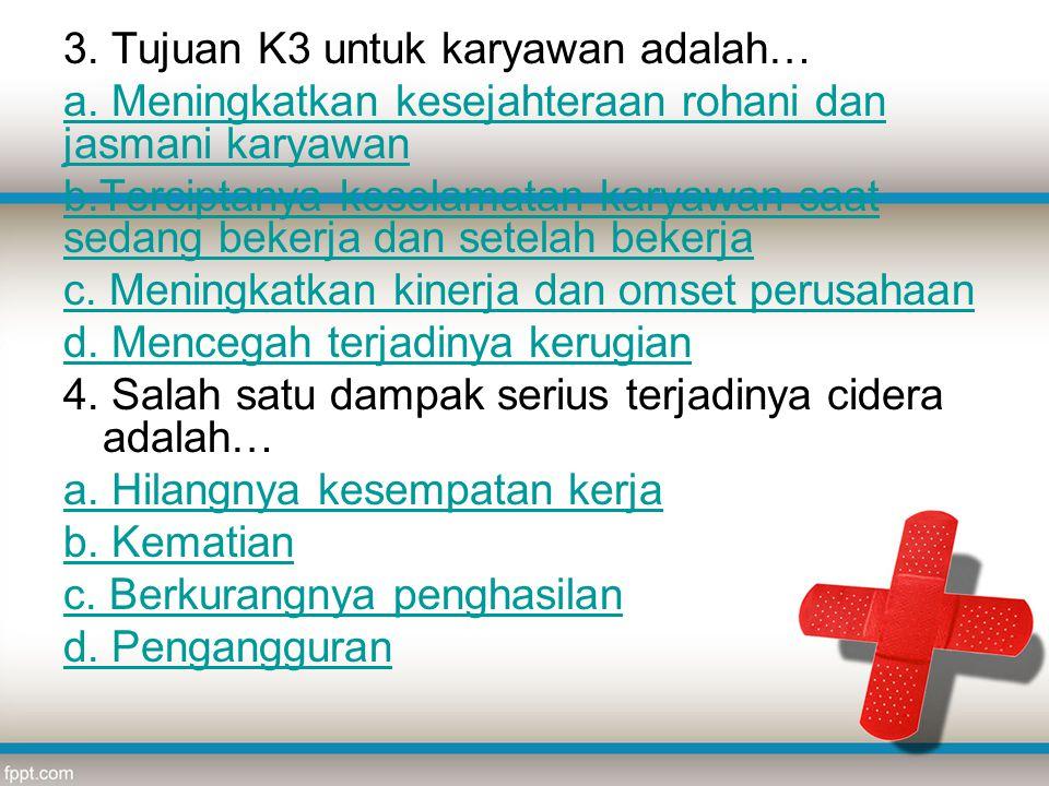 3. Tujuan K3 untuk karyawan adalah… a. Meningkatkan kesejahteraan rohani dan jasmani karyawan b.Terciptanya keselamatan karyawan saat sedang bekerja d