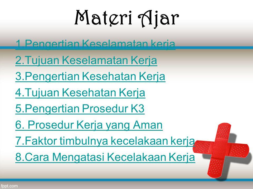 Materi Ajar 1.Pengertian Keselamatan kerja 2.Tujuan Keselamatan Kerja 3.Pengertian Kesehatan Kerja 4.Tujuan Kesehatan Kerja 5.Pengertian Prosedur K3 6
