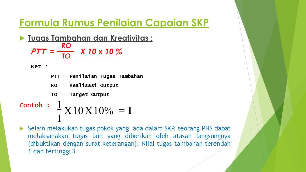 Formula Rumus Penilaian Capaian SKP  Tugas Tambahan dan Kreativitas : PTT = X 10 x 10 % Ket : PTT = Penilaian Tugas Tambahan RO = Realisasi Output TO