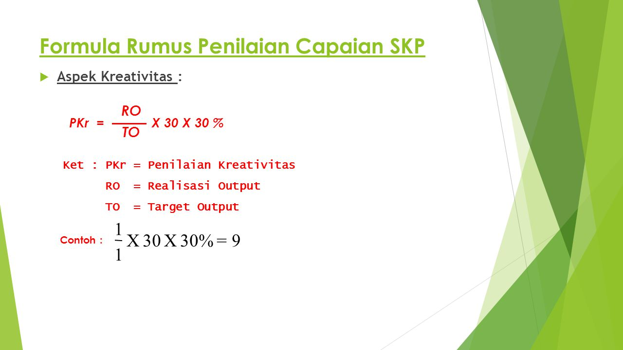 Formula Rumus Penilaian Capaian SKP  Aspek Kreativitas : PKr = X 30 X 30 % Ket : PKr = Penilaian Kreativitas RO = Realisasi Output TO = Target Output