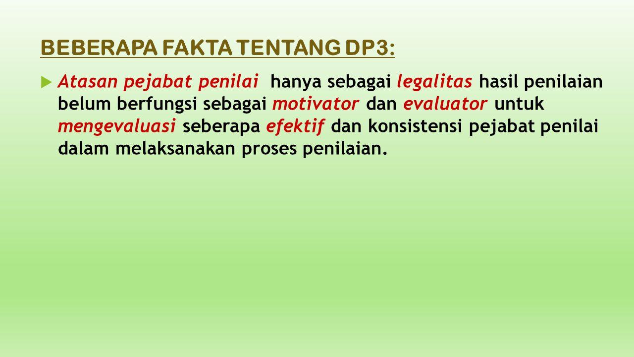 BEBERAPA FAKTA TENTANG DP3:  Atasan pejabat penilai hanya sebagai legalitas hasil penilaian belum berfungsi sebagai motivator dan evaluator untuk men