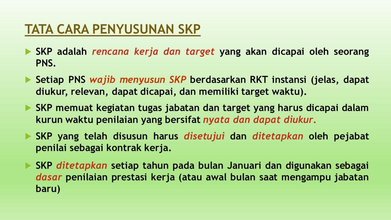 TATA CARA PENYUSUNAN SKP  SKP adalah rencana kerja dan target yang akan dicapai oleh seorang PNS.  Setiap PNS wajib menyusun SKP berdasarkan RKT ins