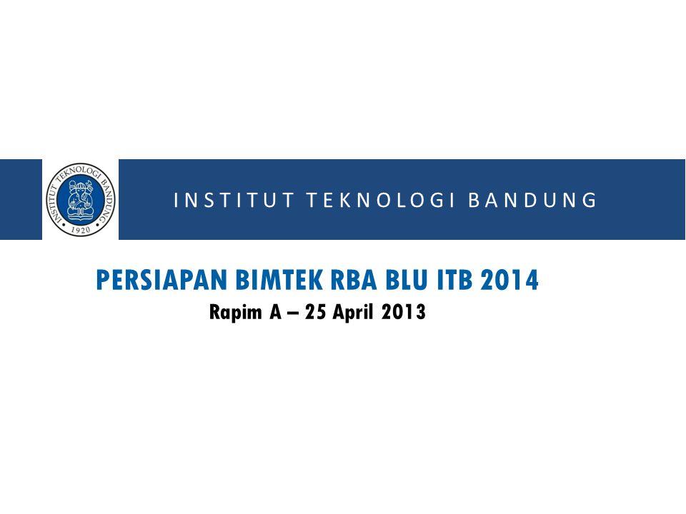 INSTITUT TEKNOLOGI BANDUNG PERSIAPAN BIMTEK RBA BLU ITB 2014 Rapim A – 25 April 2013