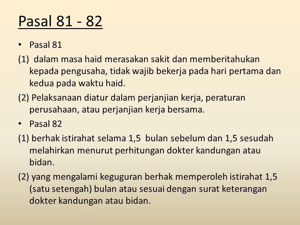 Pasal 81 - 82 Pasal 81 (1) dalam masa haid merasakan sakit dan memberitahukan kepada pengusaha, tidak wajib bekerja pada hari pertama dan kedua pada waktu haid.