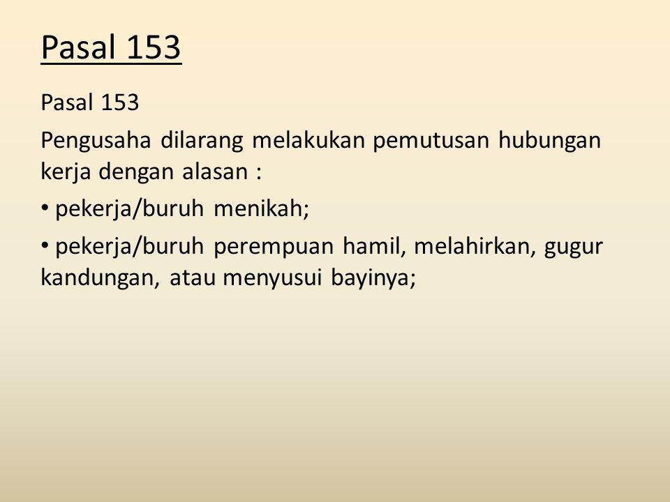 Pasal 153 Pengusaha dilarang melakukan pemutusan hubungan kerja dengan alasan : pekerja/buruh menikah; pekerja/buruh perempuan hamil, melahirkan, gugur kandungan, atau menyusui bayinya;