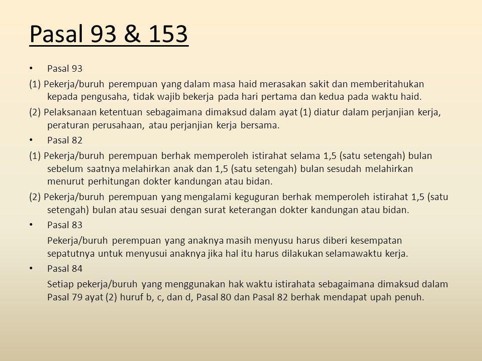 Pasal 93 & 153 Pasal 93 (1) Pekerja/buruh perempuan yang dalam masa haid merasakan sakit dan memberitahukan kepada pengusaha, tidak wajib bekerja pada hari pertama dan kedua pada waktu haid.