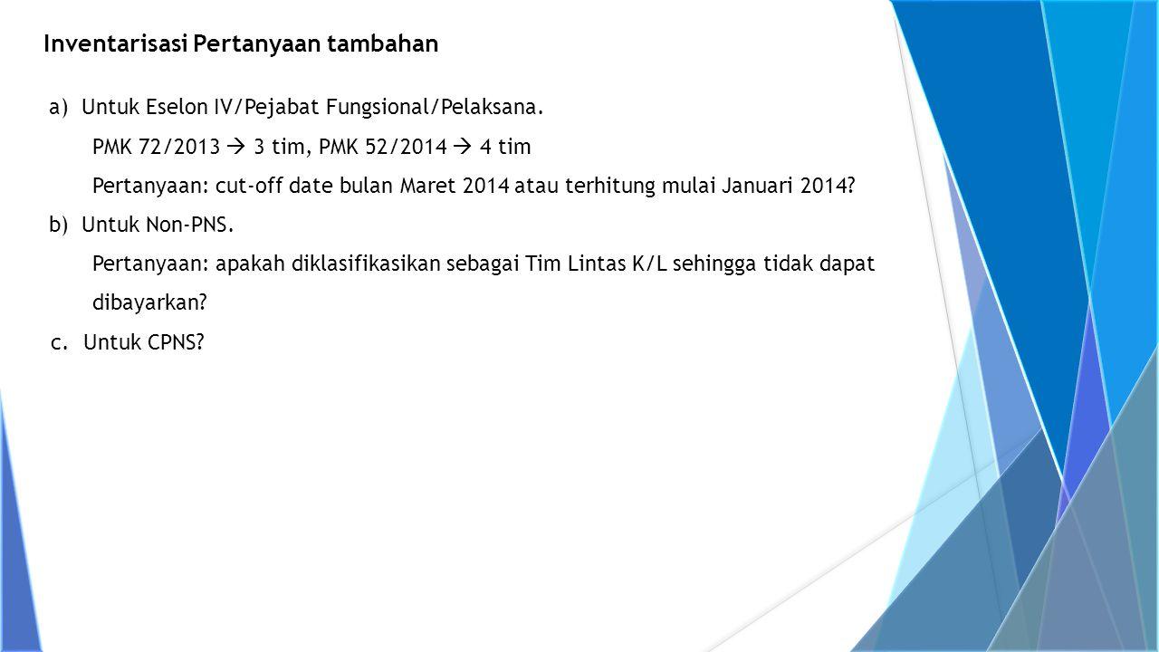 a)Untuk Eselon IV/Pejabat Fungsional/Pelaksana. PMK 72/2013  3 tim, PMK 52/2014  4 tim Pertanyaan: cut-off date bulan Maret 2014 atau terhitung mula