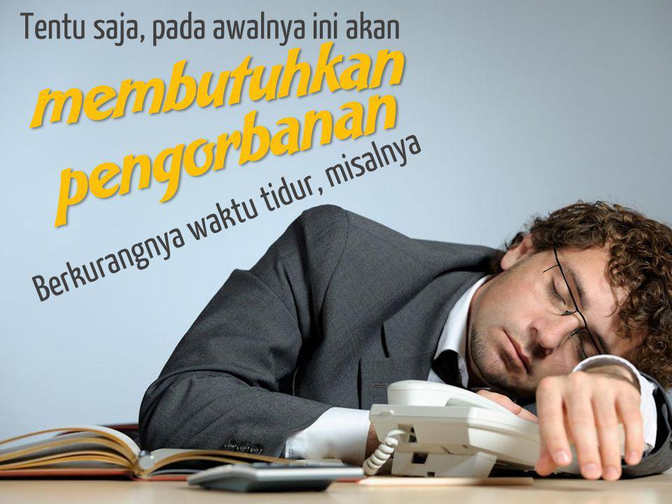 membutuhkan pengorbanan Berkurangnya waktu tidur, misalnya Tentu saja, pada awalnya ini akan