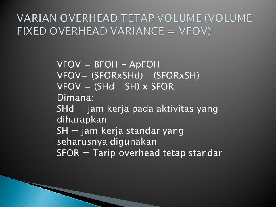 VFOV = BFOH - ApFOH VFOV= (SFORxSHd) – (SFORxSH) VFOV = (SHd – SH) x SFOR Dimana: SHd = jam kerja pada aktivitas yang diharapkan SH = jam kerja standar yang seharusnya digunakan SFOR = Tarip overhead tetap standar
