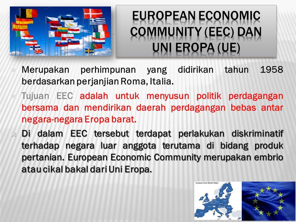  Merupakan perhimpunan yang didirikan tahun 1958 berdasarkan perjanjian Roma, Italia.  Tujuan EEC adalah untuk menyusun politik perdagangan bersama