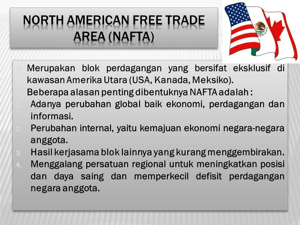  Merupakan blok perdagangan yang bersifat eksklusif di kawasan Amerika Utara (USA, Kanada, Meksiko).  Beberapa alasan penting dibentuknya NAFTA adal