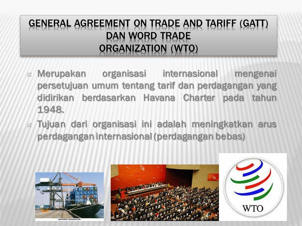  Merupakan organisasi internasional mengenai persetujuan umum tentang tarif dan perdagangan yang didirikan berdasarkan Havana Charter pada tahun 1948