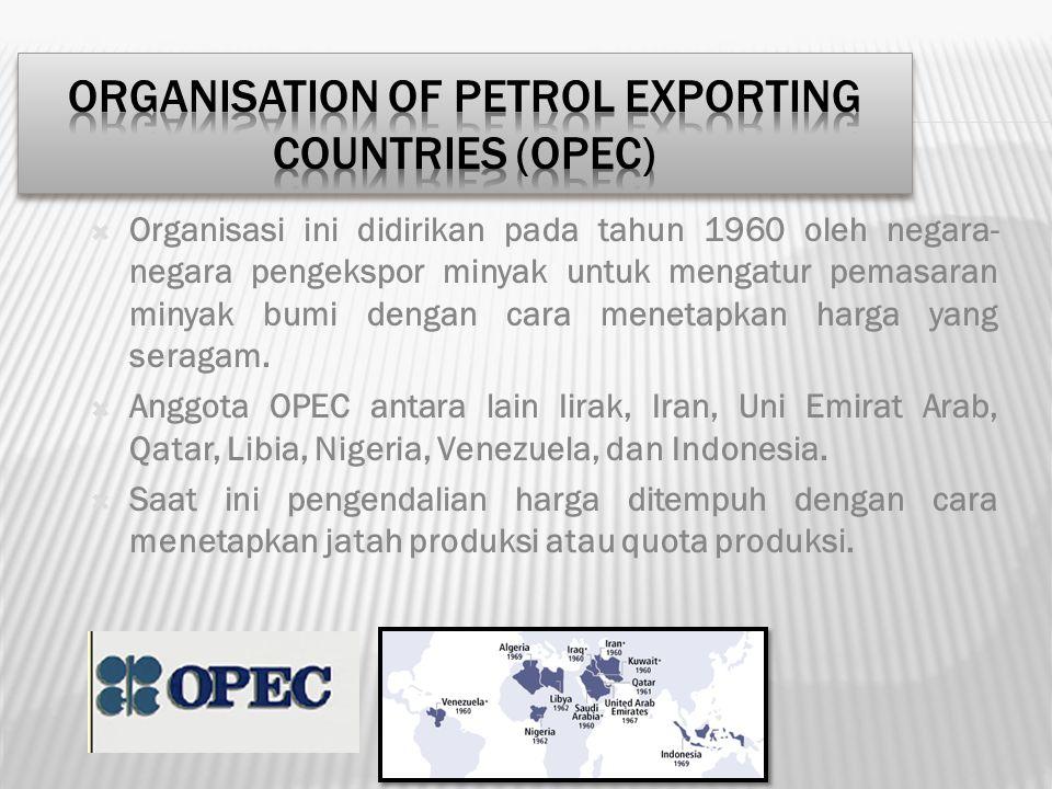  Organisasi ini didirikan pada tahun 1960 oleh negara- negara pengekspor minyak untuk mengatur pemasaran minyak bumi dengan cara menetapkan harga yan