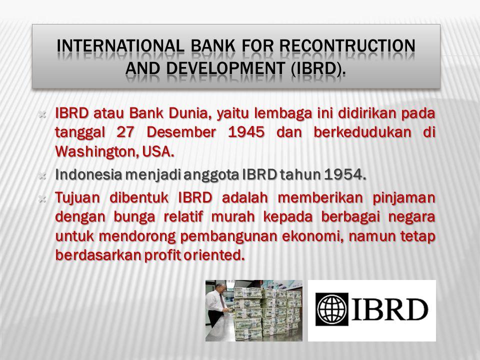  IBRD atau Bank Dunia, yaitu lembaga ini didirikan pada tanggal 27 Desember 1945 dan berkedudukan di Washington, USA.  Indonesia menjadi anggota IBR