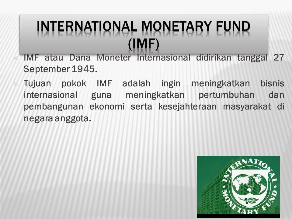  IMF atau Dana Moneter Internasional didirikan tanggal 27 September 1945.  Tujuan pokok IMF adalah ingin meningkatkan bisnis internasional guna meni