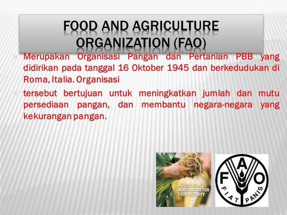  Merupakan Organisasi Pangan dan Pertanian PBB yang didirikan pada tanggal 16 Oktober 1945 dan berkedudukan di Roma, Italia. Organisasi  tersebut be