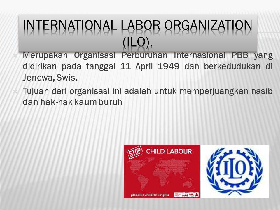  Merupakan Organisasi Perburuhan Internasional PBB yang didirikan pada tanggal 11 April 1949 dan berkedudukan di Jenewa, Swis.  Tujuan dari organisa