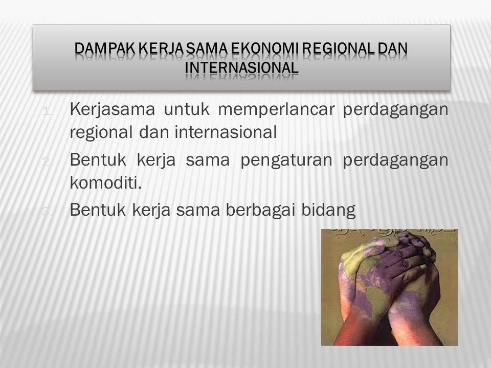1. Kerjasama untuk memperlancar perdagangan regional dan internasional 2. Bentuk kerja sama pengaturan perdagangan komoditi. 3. Bentuk kerja sama berb