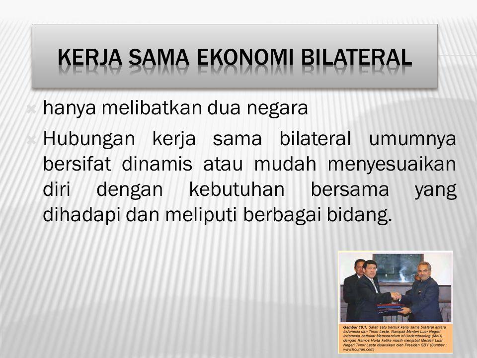  hanya melibatkan dua negara  Hubungan kerja sama bilateral umumnya bersifat dinamis atau mudah menyesuaikan diri dengan kebutuhan bersama yang diha