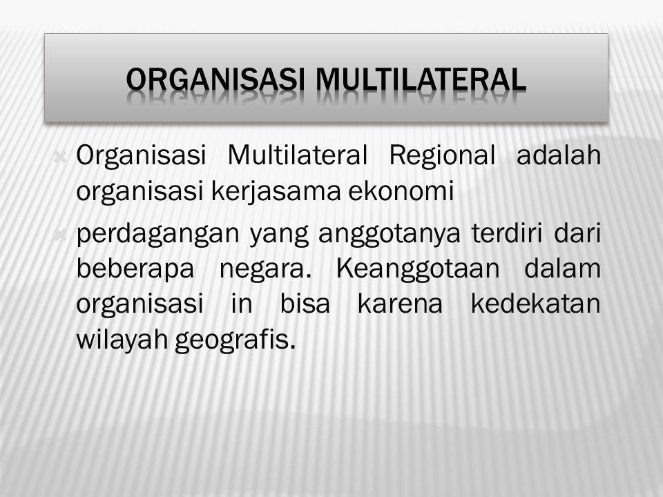  Organisasi Multilateral Regional adalah organisasi kerjasama ekonomi  perdagangan yang anggotanya terdiri dari beberapa negara. Keanggotaan dalam o