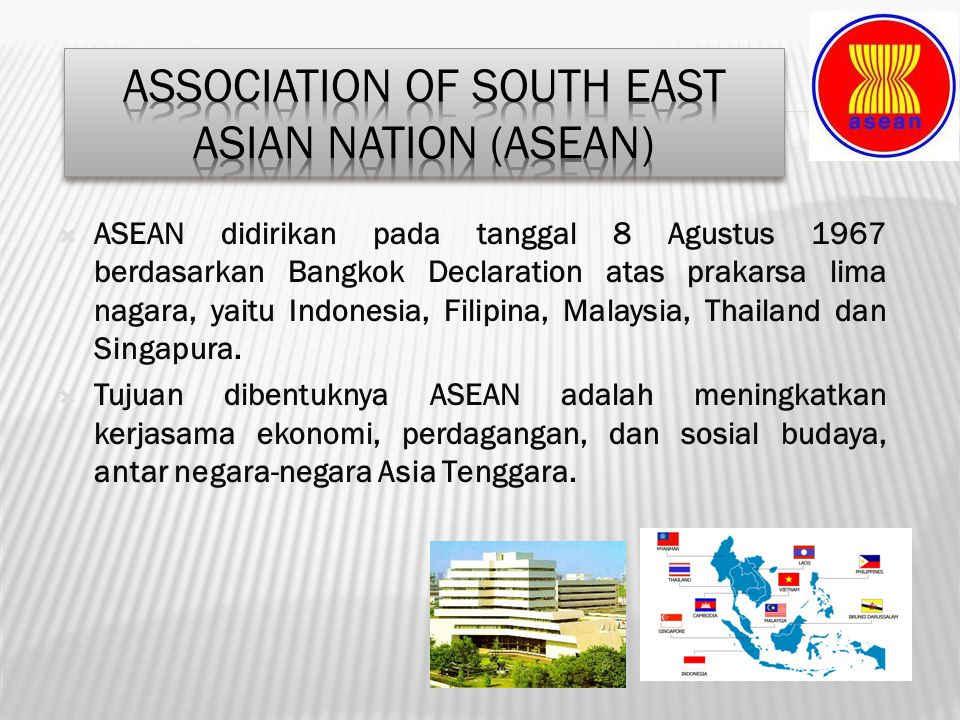  ASEAN didirikan pada tanggal 8 Agustus 1967 berdasarkan Bangkok Declaration atas prakarsa lima nagara, yaitu Indonesia, Filipina, Malaysia, Thailand