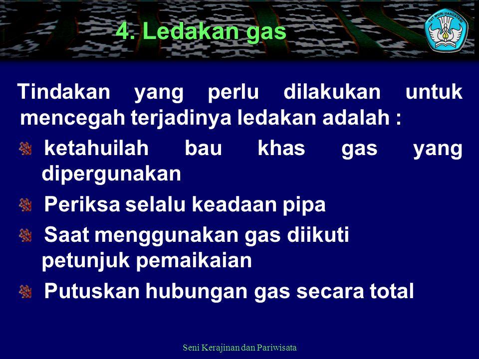 Seni Kerajinan dan Pariwisata 4. Ledakan gas Tindakan yang perlu dilakukan untuk mencegah terjadinya ledakan adalah : ketahuilah bau khas gas yang dip