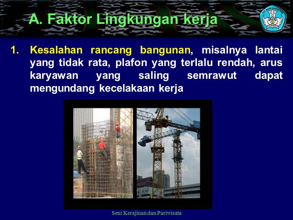 Seni Kerajinan dan Pariwisata A. Faktor Lingkungan kerja 1.Kesalahan rancang bangunan, misalnya lantai yang tidak rata, plafon yang terlalu rendah, ar