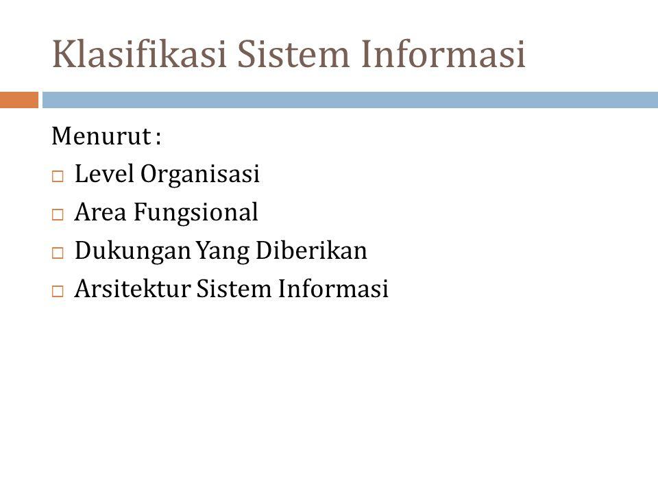 Klasifikasi Sistem Informasi Menurut :  Level Organisasi  Area Fungsional  Dukungan Yang Diberikan  Arsitektur Sistem Informasi