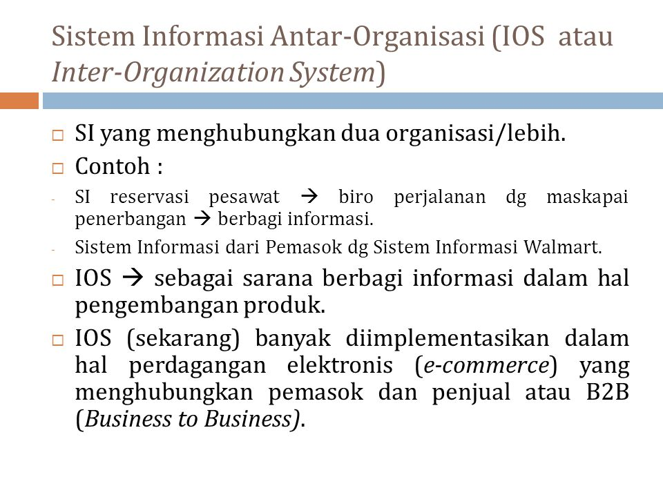 Sistem Informasi Antar-Organisasi (IOS atau Inter-Organization System)  SI yang menghubungkan dua organisasi/lebih.  Contoh : - SI reservasi pesawat