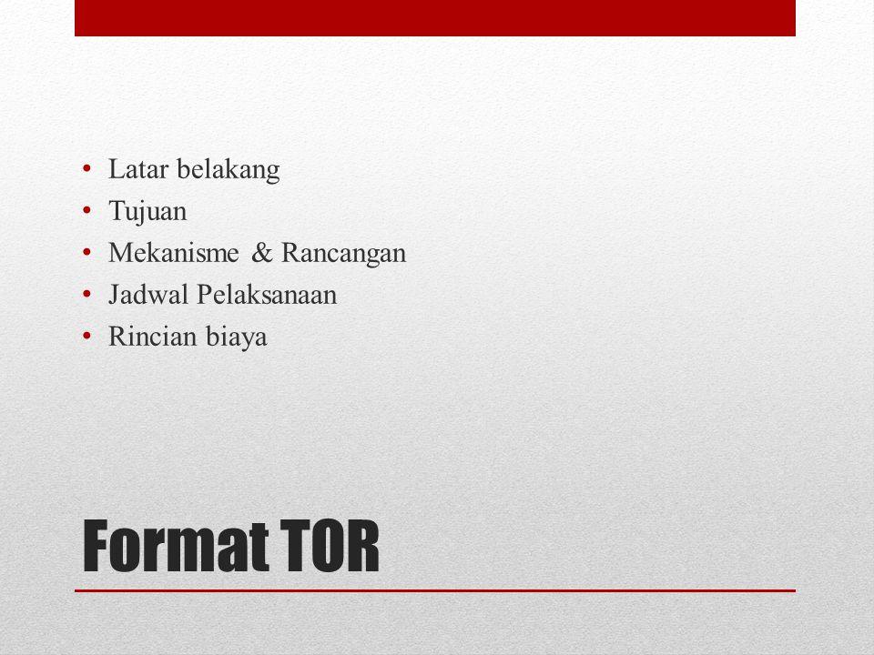 Format TOR Latar belakang Tujuan Mekanisme & Rancangan Jadwal Pelaksanaan Rincian biaya