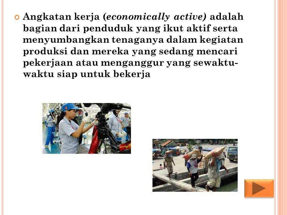 Angkatan kerja ( economically active) adalah bagian dari penduduk yang ikut aktif serta menyumbangkan tenaganya dalam kegiatan produksi dan mereka yan