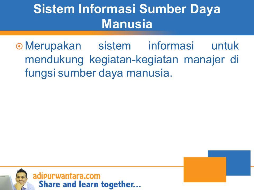 Sistem Informasi Sumber Daya Manusia  Merupakan sistem informasi untuk mendukung kegiatan-kegiatan manajer di fungsi sumber daya manusia.