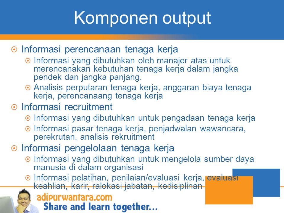 Komponen output  Informasi perencanaan tenaga kerja  Informasi yang dibutuhkan oleh manajer atas untuk merencanakan kebutuhan tenaga kerja dalam jan