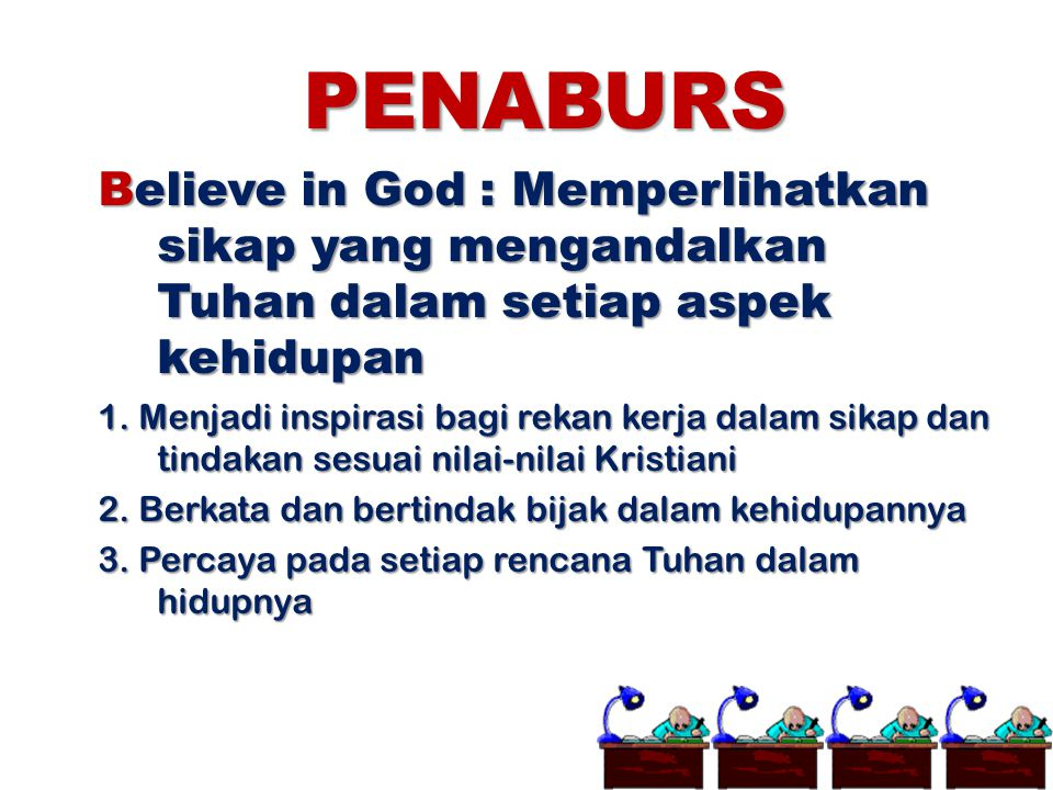 PENABURS Believe in God : Memperlihatkan sikap yang mengandalkan Tuhan dalam setiap aspek kehidupan 1. Menjadi inspirasi bagi rekan kerja dalam sikap