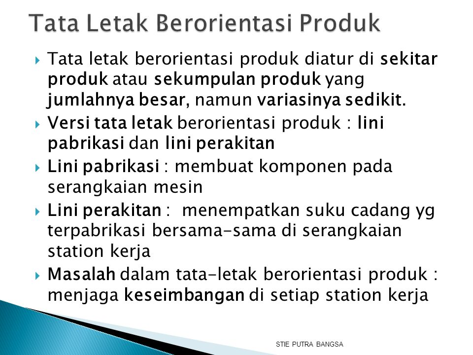  Tata letak berorientasi produk diatur di sekitar produk atau sekumpulan produk yang jumlahnya besar, namun variasinya sedikit.  Versi tata letak be