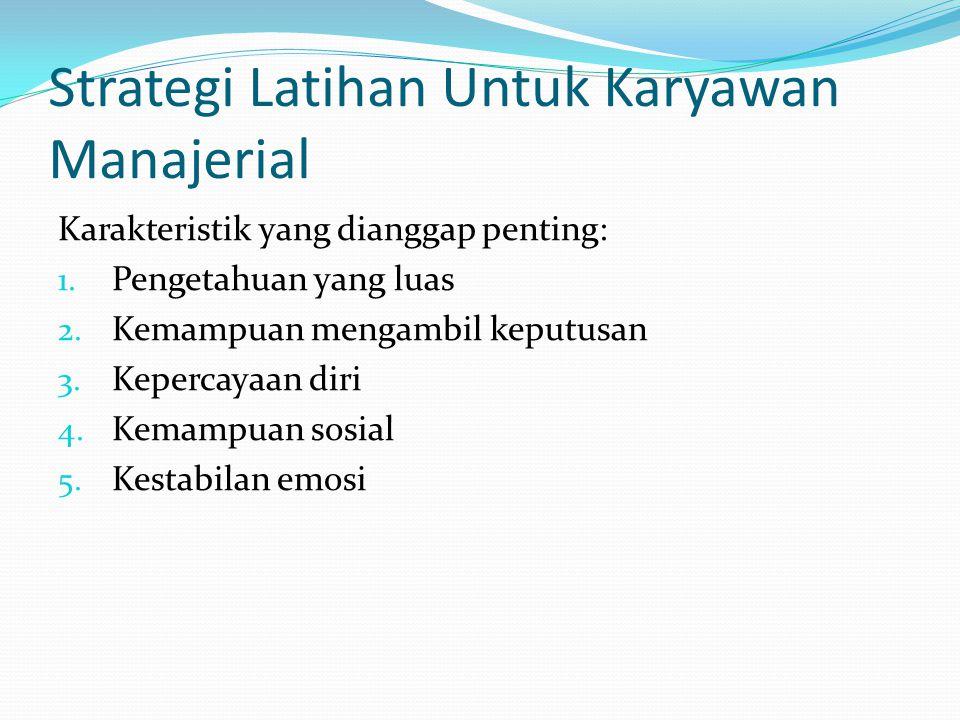 Strategi Latihan Untuk Karyawan Manajerial Karakteristik yang dianggap penting: 1.