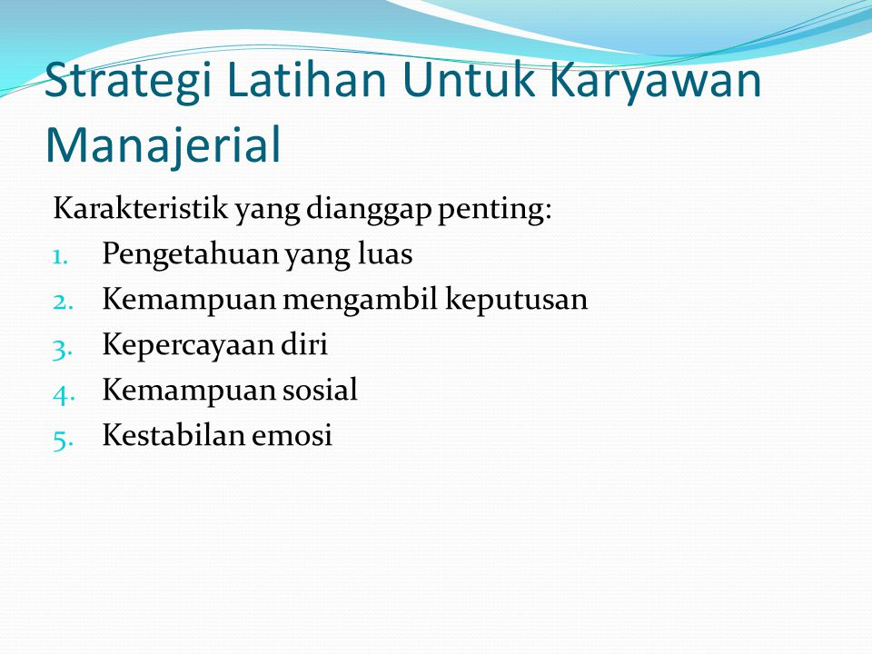 Strategi Latihan Untuk Karyawan Manajerial Karakteristik yang dianggap penting: 1. Pengetahuan yang luas 2. Kemampuan mengambil keputusan 3. Kepercaya