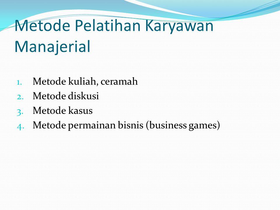 Metode Pelatihan Karyawan Manajerial 1. Metode kuliah, ceramah 2. Metode diskusi 3. Metode kasus 4. Metode permainan bisnis (business games)