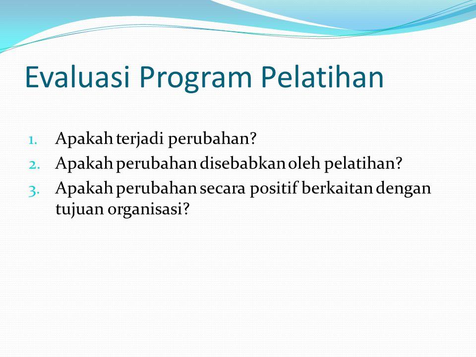 Evaluasi Program Pelatihan 1. Apakah terjadi perubahan? 2. Apakah perubahan disebabkan oleh pelatihan? 3. Apakah perubahan secara positif berkaitan de
