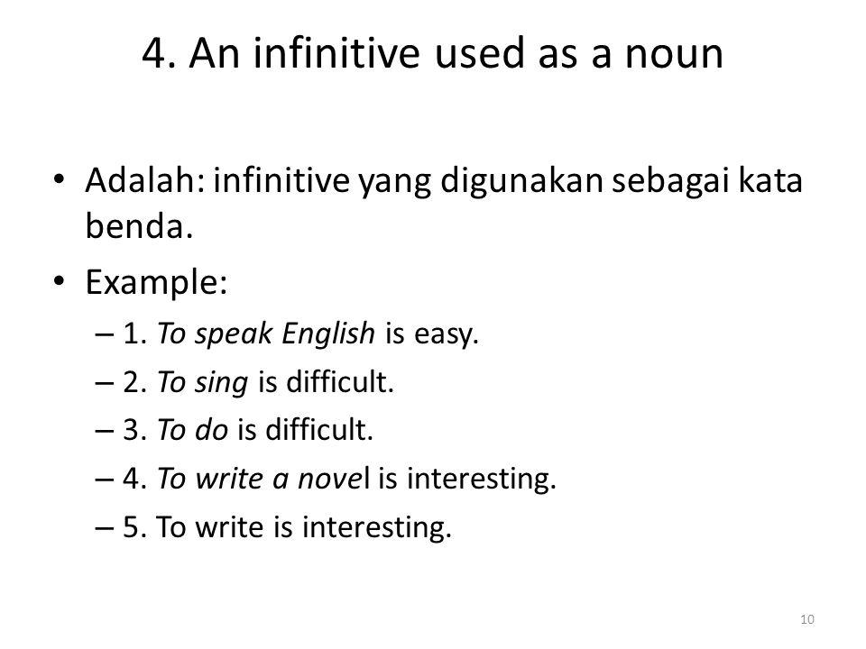 4. An infinitive used as a noun Adalah: infinitive yang digunakan sebagai kata benda. Example: – 1. To speak English is easy. – 2. To sing is difficul