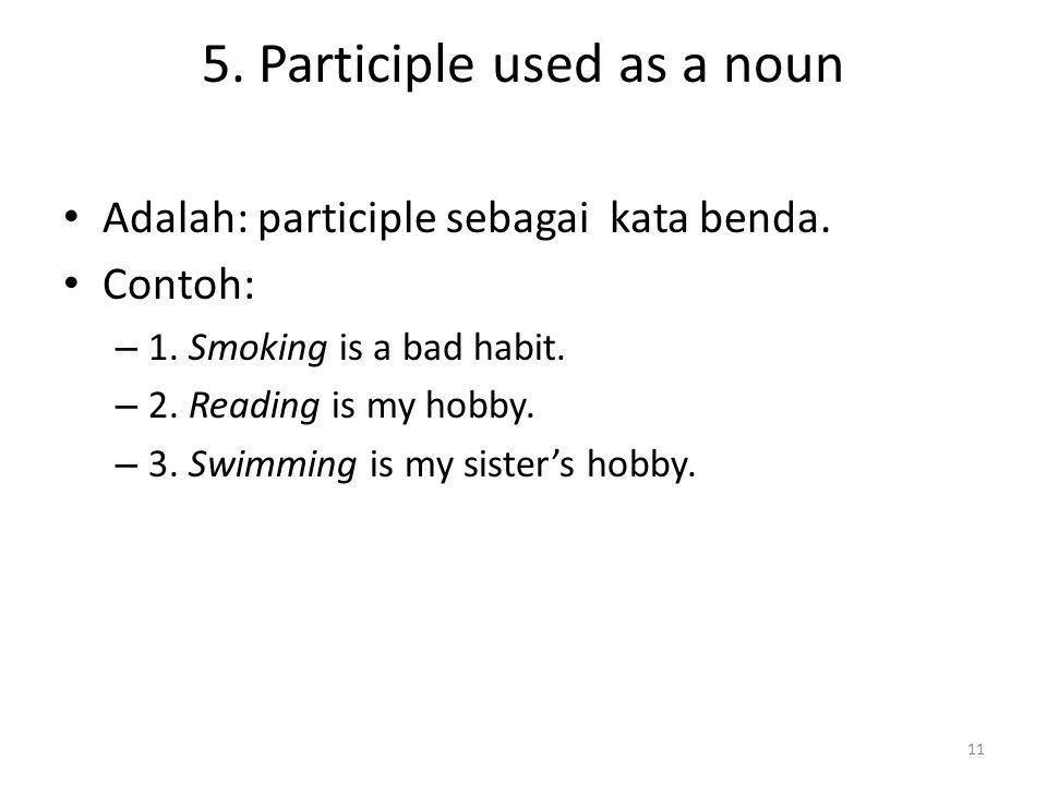 5. Participle used as a noun Adalah: participle sebagai kata benda. Contoh: – 1. Smoking is a bad habit. – 2. Reading is my hobby. – 3. Swimming is my
