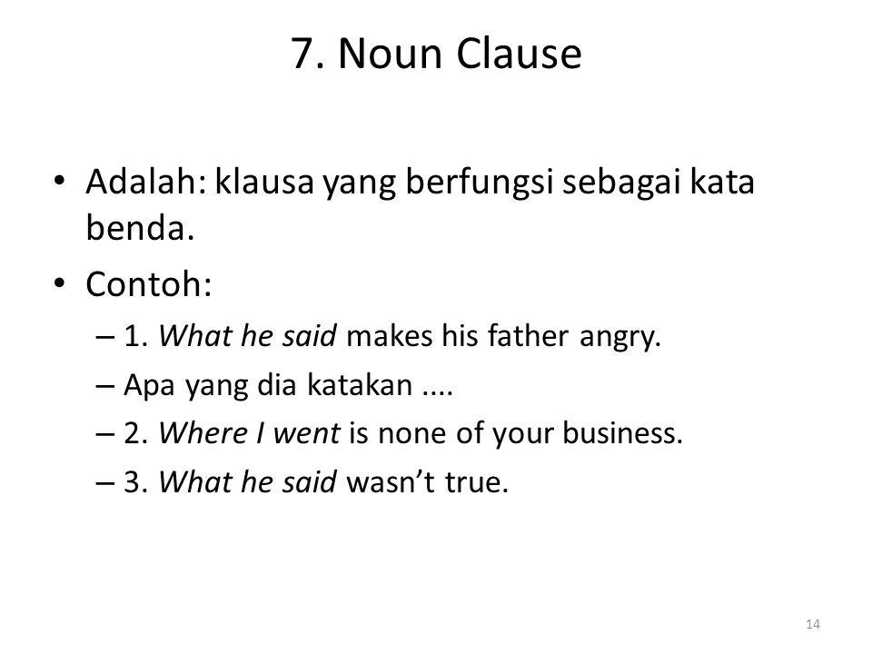 7. Noun Clause Adalah: klausa yang berfungsi sebagai kata benda. Contoh: – 1. What he said makes his father angry. – Apa yang dia katakan.... – 2. Whe