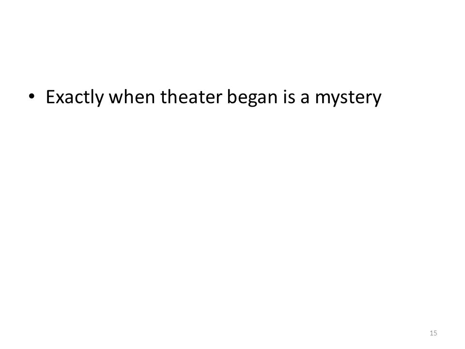 Exactly when theater began is a mystery 15