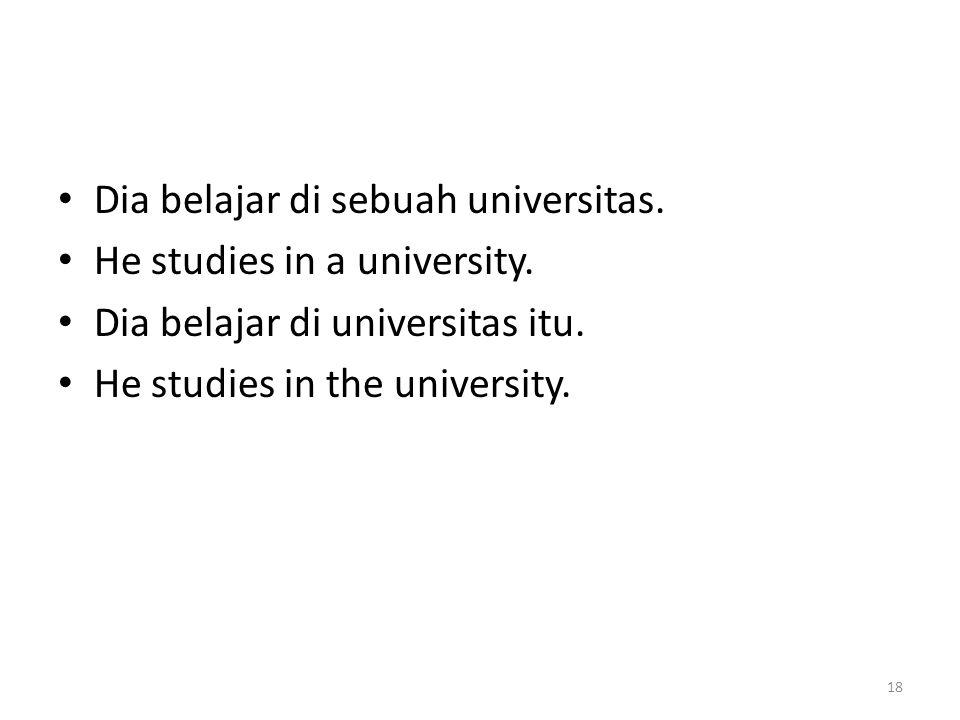 Dia belajar di sebuah universitas. He studies in a university. Dia belajar di universitas itu. He studies in the university. 18