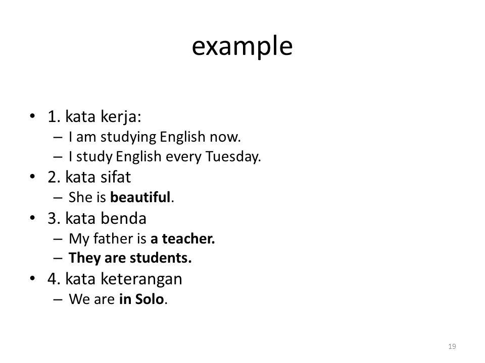 example 1. kata kerja: – I am studying English now. – I study English every Tuesday. 2. kata sifat – She is beautiful. 3. kata benda – My father is a