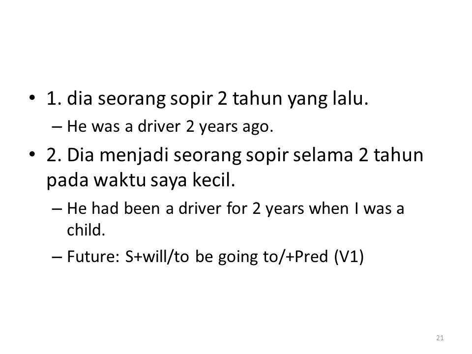 1. dia seorang sopir 2 tahun yang lalu. – He was a driver 2 years ago. 2. Dia menjadi seorang sopir selama 2 tahun pada waktu saya kecil. – He had bee