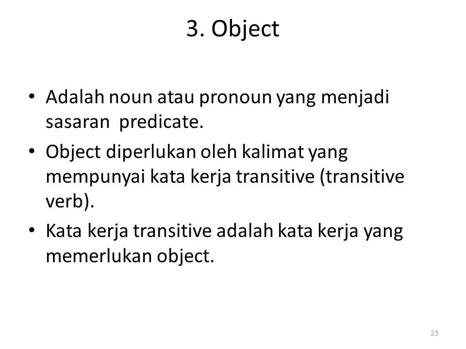 3. Object Adalah noun atau pronoun yang menjadi sasaran predicate. Object diperlukan oleh kalimat yang mempunyai kata kerja transitive (transitive ver